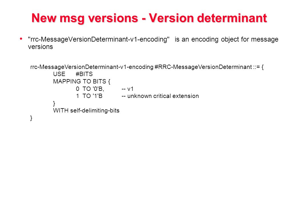 New msg versions - Version determinant rrc-MessageVersionDeterminant-v1-encoding is an encoding object for message versions rrc-MessageVersionDeterminant-v1-encoding #RRC-MessageVersionDeterminant ::= { USE#BITS MAPPING TO BITS { 0 TO 0 B,-- v1 1 TO 1 B-- unknown critical extension } WITH self-delimiting-bits }