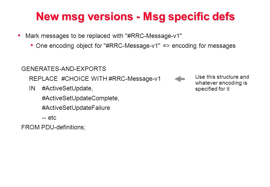 New msg versions - Msg specific defs Mark messages to be replaced with #RRC-Message-v1 One encoding object for #RRC-Message-v1 => encoding for messages GENERATES-AND-EXPORTS REPLACE #CHOICE WITH #RRC-Message-v1 IN#ActiveSetUpdate, #ActiveSetUpdateComplete, #ActiveSetUpdateFailure -- etc FROM PDU-definitions; Use this structure and whatever encoding is specified for it