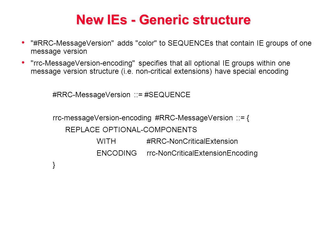 New IEs - Generic structure #RRC-MessageVersion adds color to SEQUENCEs that contain IE groups of one message version rrc-MessageVersion-encoding specifies that all optional IE groups within one message version structure (i.e.