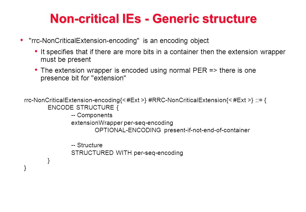 Non-critical IEs - Generic structure rrc-NonCriticalExtension-encoding is an encoding object It specifies that if there are more bits in a container then the extension wrapper must be present The extension wrapper is encoded using normal PER => there is one presence bit for extension rrc-NonCriticalExtension-encoding{ } #RRC-NonCriticalExtension{ } ::= { ENCODE STRUCTURE { -- Components extensionWrapper per-seq-encoding OPTIONAL-ENCODING present-if-not-end-of-container -- Structure STRUCTURED WITH per-seq-encoding }