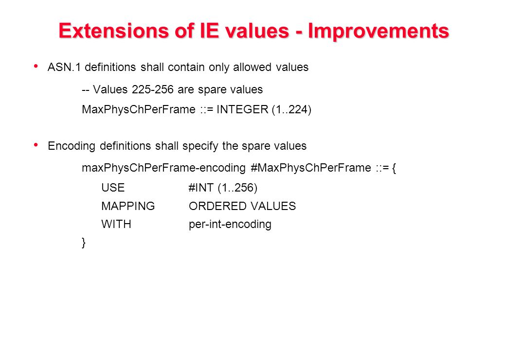 Extensions of IE values - Improvements ASN.1 definitions shall contain only allowed values -- Values 225-256 are spare values MaxPhysChPerFrame ::= INTEGER (1..224) Encoding definitions shall specify the spare values maxPhysChPerFrame-encoding #MaxPhysChPerFrame ::= { USE#INT (1..256) MAPPINGORDERED VALUES WITHper-int-encoding }