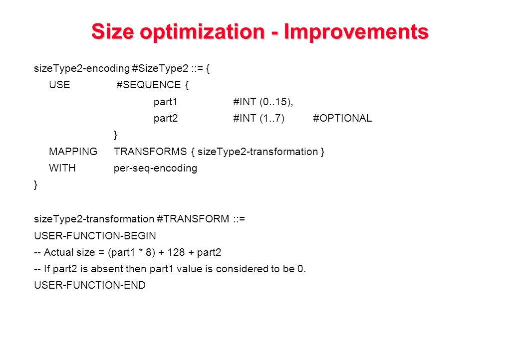 Size optimization - Improvements sizeType2-encoding #SizeType2 ::= { USE #SEQUENCE { part1#INT (0..15), part2#INT (1..7)#OPTIONAL } MAPPINGTRANSFORMS { sizeType2-transformation } WITHper-seq-encoding } sizeType2-transformation #TRANSFORM ::= USER-FUNCTION-BEGIN -- Actual size = (part1 * 8) part2 -- If part2 is absent then part1 value is considered to be 0.