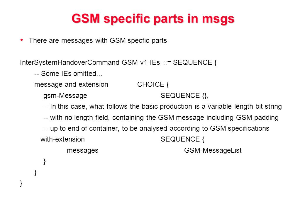 GSM specific parts in msgs There are messages with GSM specfic parts InterSystemHandoverCommand-GSM-v1-IEs ::= SEQUENCE { -- Some IEs omitted...