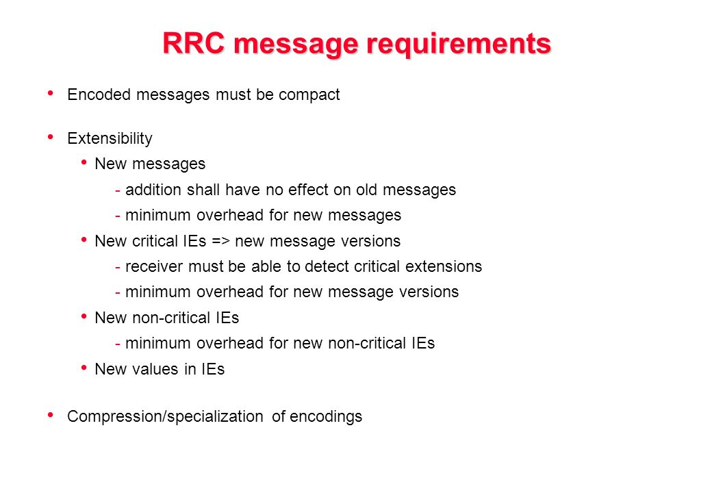 RRC message requirements Encoded messages must be compact Extensibility New messages - addition shall have no effect on old messages - minimum overhead for new messages New critical IEs => new message versions - receiver must be able to detect critical extensions - minimum overhead for new message versions New non-critical IEs - minimum overhead for new non-critical IEs New values in IEs Compression/specialization of encodings