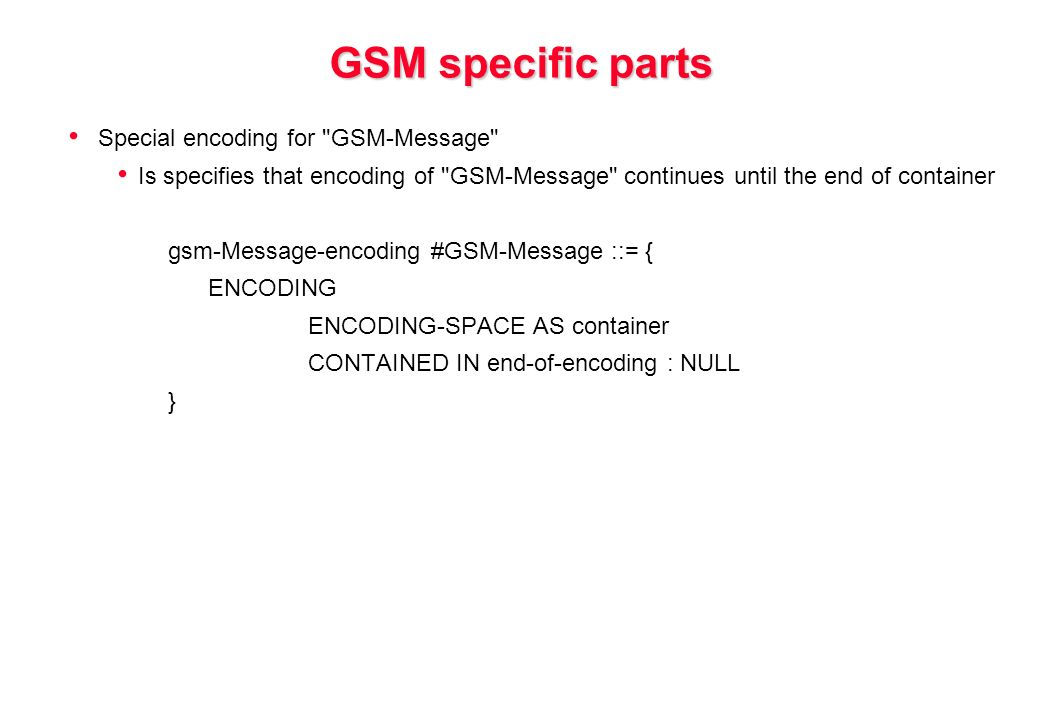 GSM specific parts Special encoding for GSM-Message Is specifies that encoding of GSM-Message continues until the end of container gsm-Message-encoding #GSM-Message ::= { ENCODING ENCODING-SPACE AS container CONTAINED IN end-of-encoding : NULL }