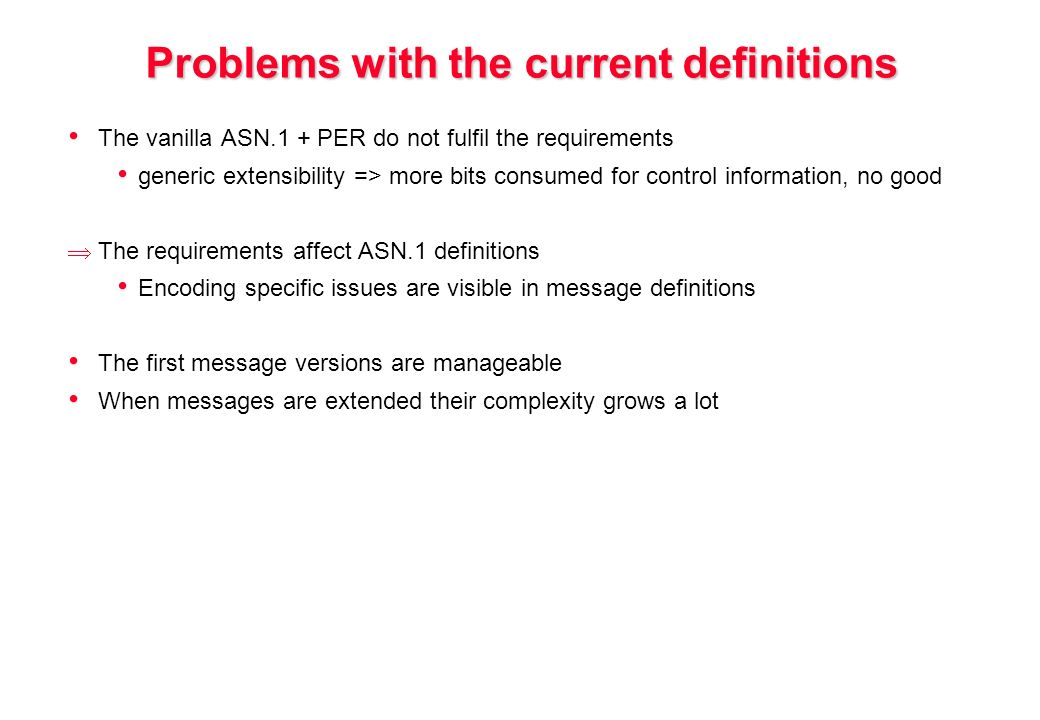 Problems with the current definitions The vanilla ASN.1 + PER do not fulfil the requirements generic extensibility => more bits consumed for control information, no good The requirements affect ASN.1 definitions Encoding specific issues are visible in message definitions The first message versions are manageable When messages are extended their complexity grows a lot