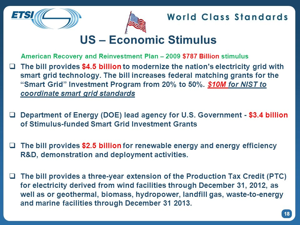 18 US – Economic Stimulus American Recovery and Reinvestment Plan – 2009 $787 Billion stimulus The bill provides $4.5 billion to modernize the nation s electricity grid with smart grid technology.