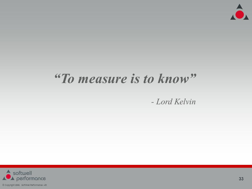 © Copyright 2008, SoftWell Performance AB 33 To measure is to know - Lord Kelvin