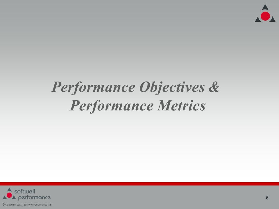 © Copyright 2008, SoftWell Performance AB 5 Performance Objectives & Performance Metrics