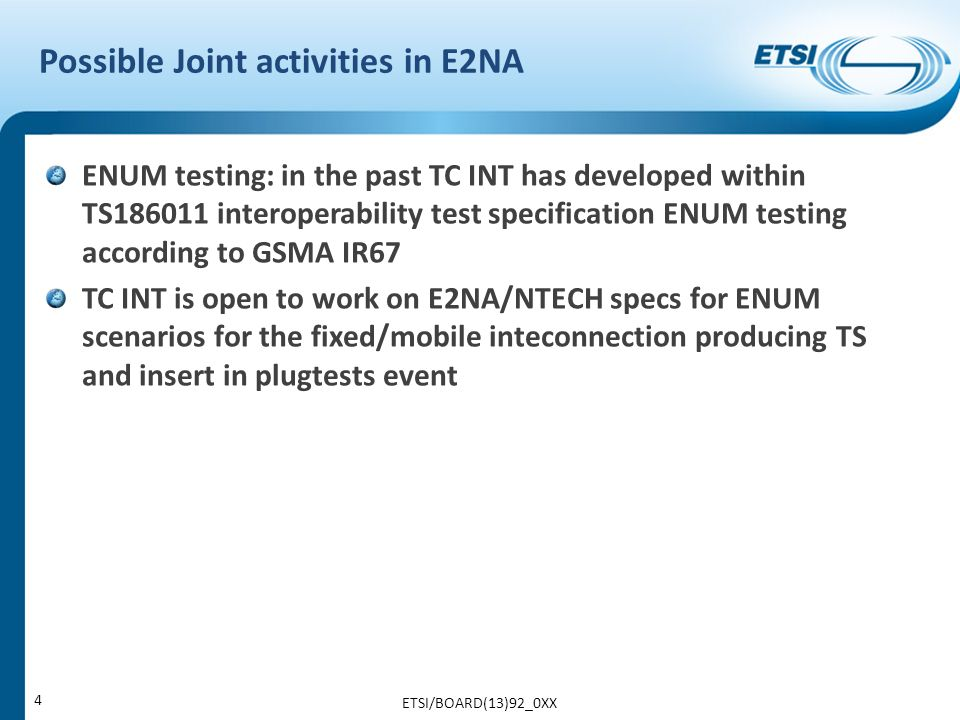 Possible Joint activities in E2NA ENUM testing: in the past TC INT has developed within TS186011 interoperability test specification ENUM testing according to GSMA IR67 TC INT is open to work on E2NA/NTECH specs for ENUM scenarios for the fixed/mobile inteconnection producing TS and insert in plugtests event ETSI/BOARD(13)92_0XX 4