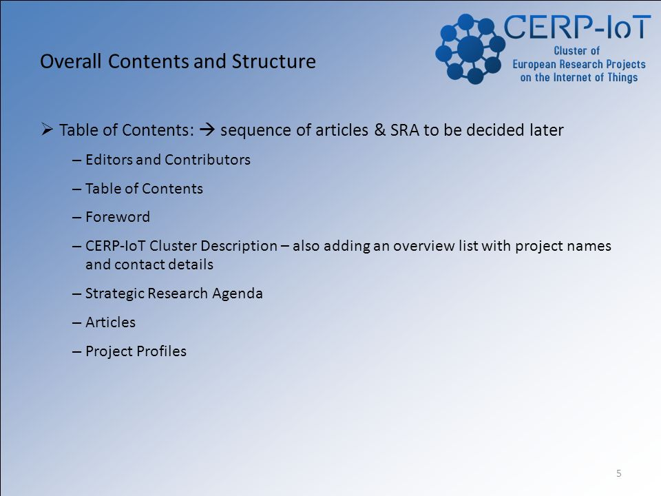 5 Overall Contents and Structure Table of Contents: sequence of articles & SRA to be decided later – Editors and Contributors – Table of Contents – Foreword – CERP-IoT Cluster Description – also adding an overview list with project names and contact details – Strategic Research Agenda – Articles – Project Profiles