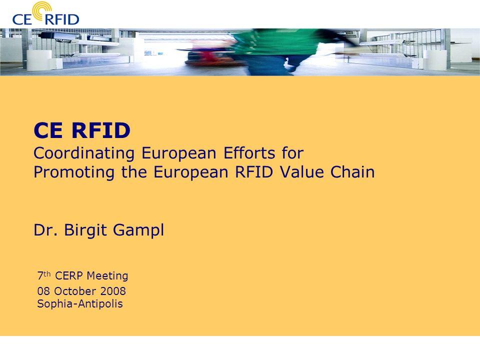 7th CERP Meeting Sophia-Antipolis 08 October 2008 CE RFID Coordinating European Efforts for Promoting the European RFID Value Chain Dr. Birgit Gampl 7