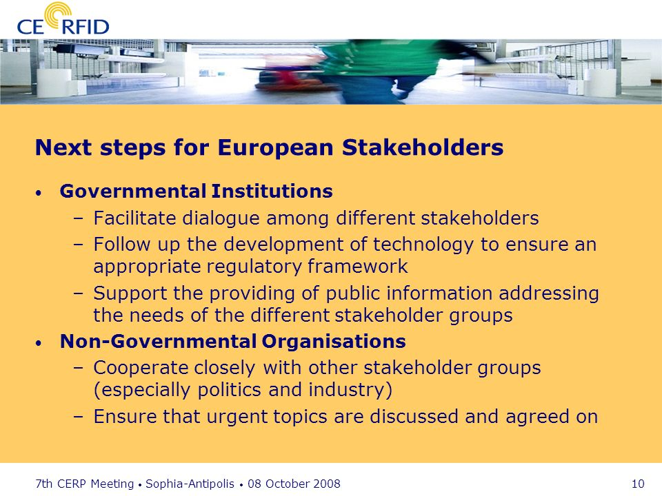 7th CERP Meeting Sophia-Antipolis 08 October 2008 10 Next steps for European Stakeholders Governmental Institutions –Facilitate dialogue among different stakeholders –Follow up the development of technology to ensure an appropriate regulatory framework –Support the providing of public information addressing the needs of the different stakeholder groups Non-Governmental Organisations –Cooperate closely with other stakeholder groups (especially politics and industry) –Ensure that urgent topics are discussed and agreed on
