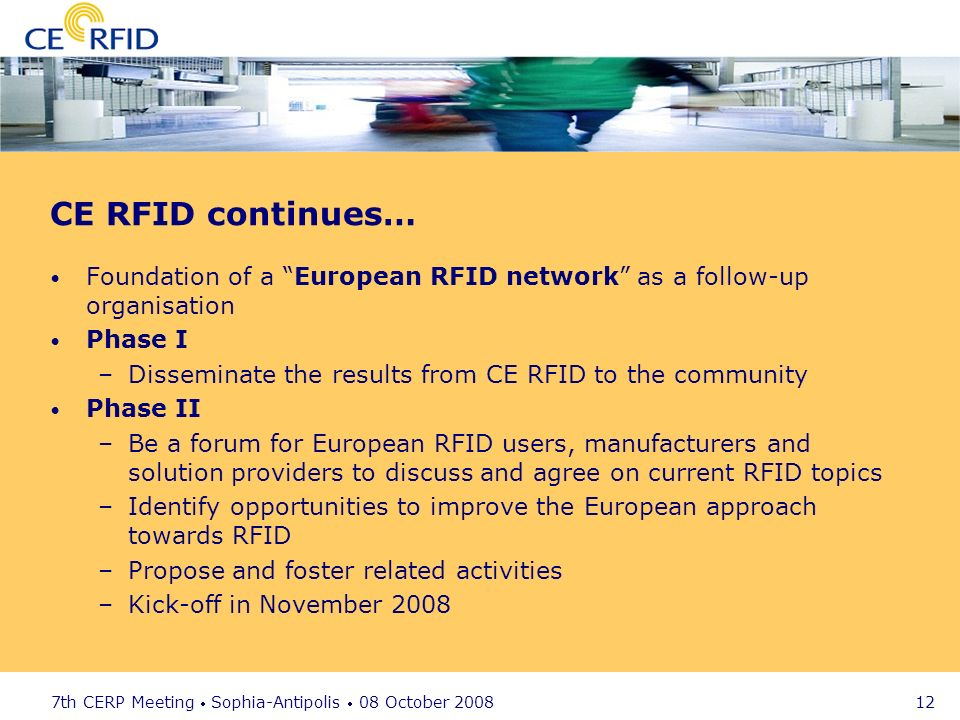 7th CERP Meeting Sophia-Antipolis 08 October 2008 12 CE RFID continues… Foundation of a European RFID network as a follow-up organisation Phase I –Dis