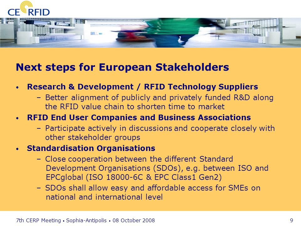 7th CERP Meeting Sophia-Antipolis 08 October 2008 9 Next steps for European Stakeholders Research & Development / RFID Technology Suppliers –Better alignment of publicly and privately funded R&D along the RFID value chain to shorten time to market RFID End User Companies and Business Associations –Participate actively in discussions and cooperate closely with other stakeholder groups Standardisation Organisations –Close cooperation between the different Standard Development Organisations (SDOs), e.g.