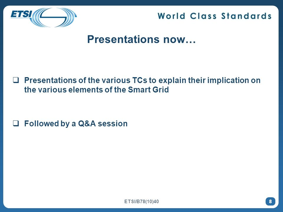 8 Presentations now… Presentations of the various TCs to explain their implication on the various elements of the Smart Grid Followed by a Q&A session