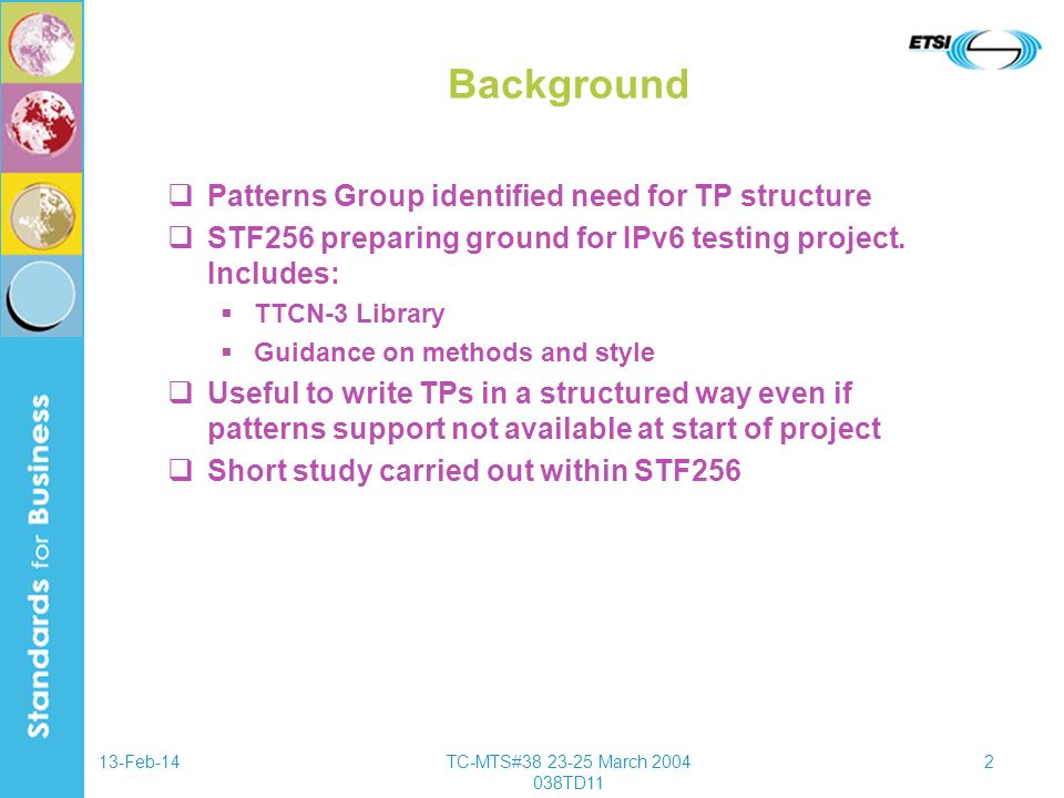 13-Feb-14TC-MTS#38 23-25 March 2004 038TD11 3 TP Format Consideration given to graphical and textual forms GFT/MSC an obvious choice but lacks flexibility to express TP fully Textual pseudo-code has defined structure and flexibility Case studies of existing ISDN and HiperAccess TPs showed that textual approach could work Initial response from experienced testers ranges from not unfavourable to enthusiastic