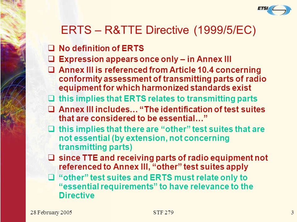 28 February 2005STF 2793 ERTS – R&TTE Directive (1999/5/EC) No definition of ERTS Expression appears once only – in Annex III Annex III is referenced from Article 10.4 concerning conformity assessment of transmitting parts of radio equipment for which harmonized standards exist this implies that ERTS relates to transmitting parts Annex III includes… The identification of test suites that are considered to be essential… this implies that there are other test suites that are not essential (by extension, not concerning transmitting parts) since TTE and receiving parts of radio equipment not referenced to Annex III, other test suites apply other test suites and ERTS must relate only to essential requirements to have relevance to the Directive