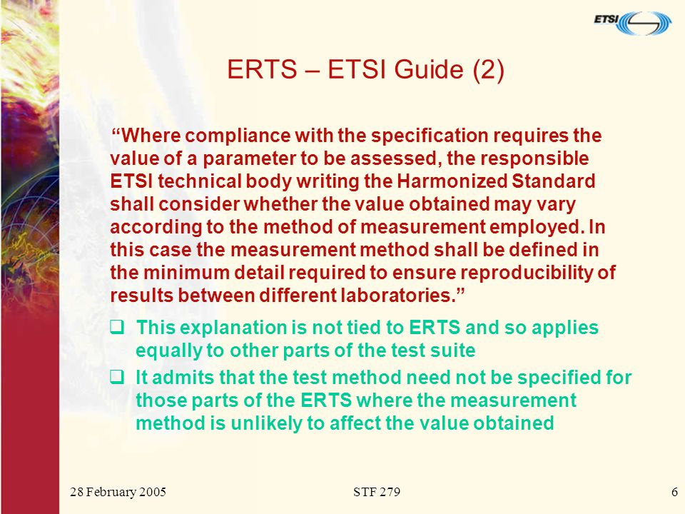 28 February 2005STF 2796 ERTS – ETSI Guide (2) Where compliance with the specification requires the value of a parameter to be assessed, the responsible ETSI technical body writing the Harmonized Standard shall consider whether the value obtained may vary according to the method of measurement employed.