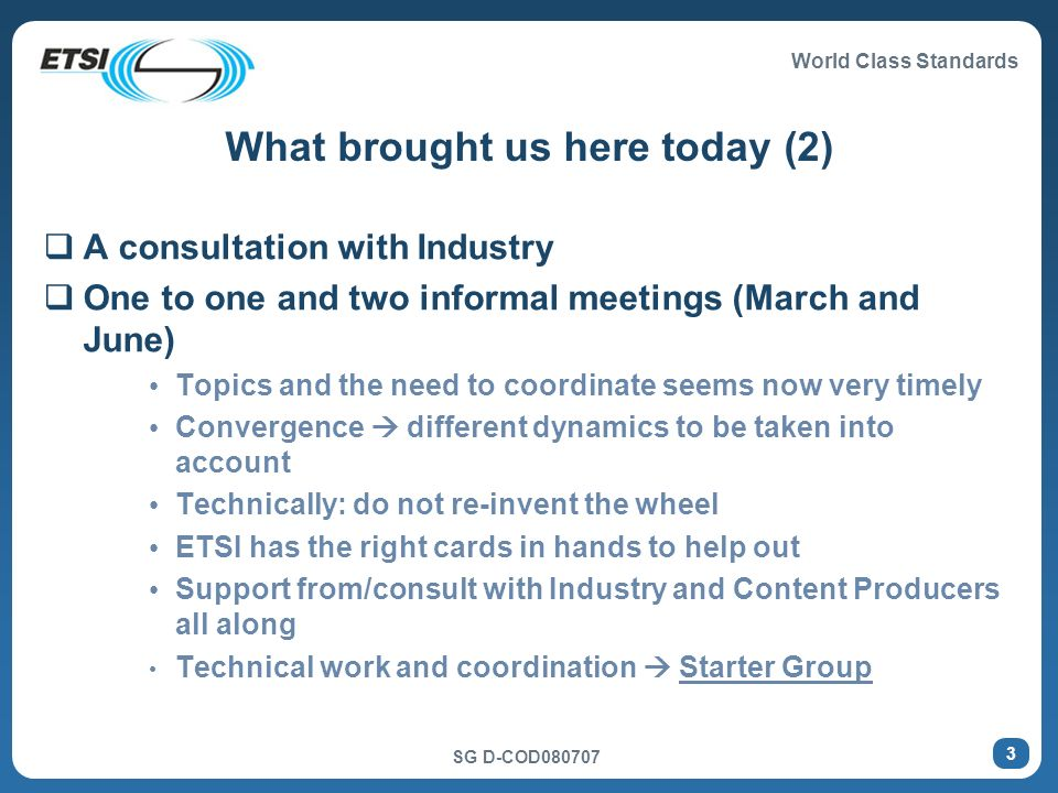 World Class Standards SG D-COD080707 4 Focus on some technical parameters Network/bearer agnostic Modular/scalable architectures and standardized interfaces Importance of legacy systems Objective: enable separation of content production from distribution (networks) and delivery (platforms) Ensure that the end users have easy access to the content and the applications they want.