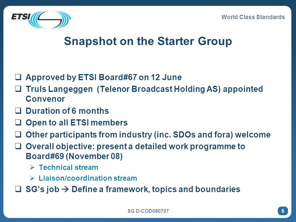 World Class Standards SG D-COD080707 5 Snapshot on the Starter Group Approved by ETSI Board#67 on 12 June Truls Langeggen (Telenor Broadcast Holding AS) appointed Convenor Duration of 6 months Open to all ETSI members Other participants from industry (inc.