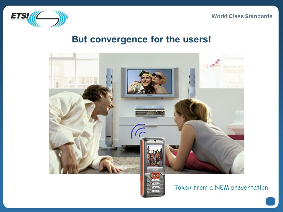 World Class Standards But convergence for the users! Taken from a NEM presentation