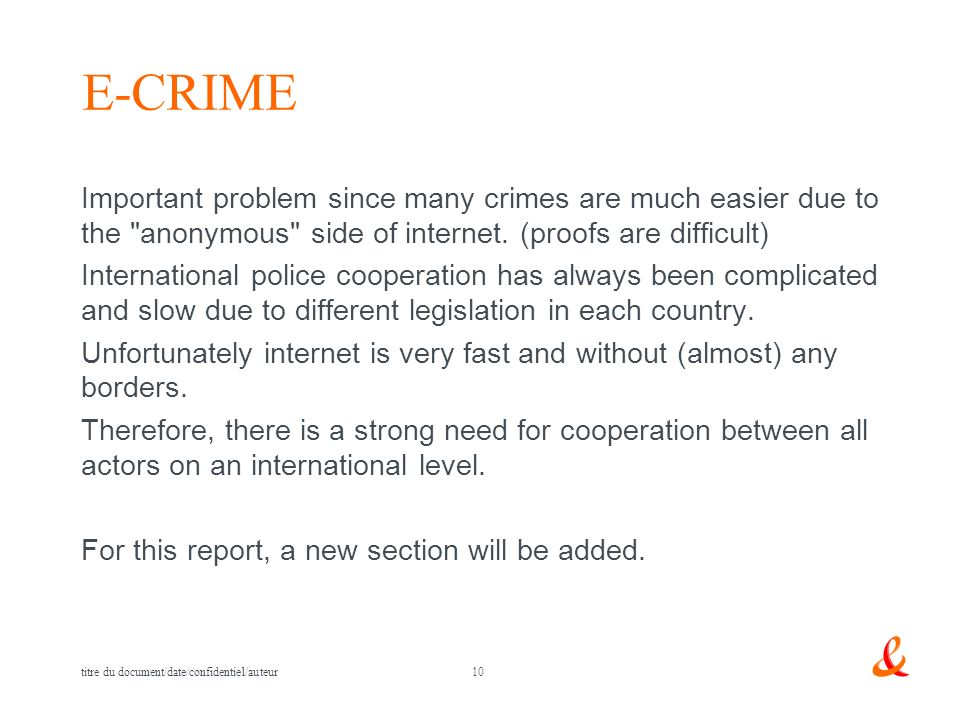 10 titre du document/date/confidentiel/auteur E-CRIME Important problem since many crimes are much easier due to the anonymous side of internet.