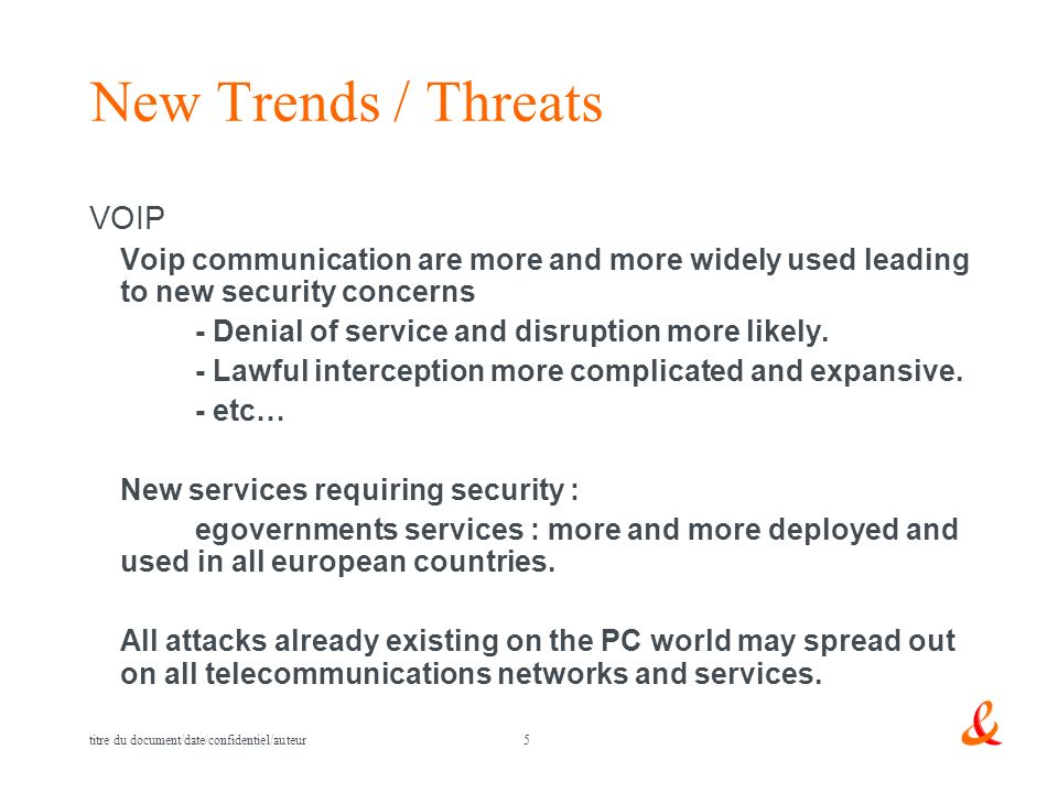 5 titre du document/date/confidentiel/auteur New Trends / Threats VOIP Voip communication are more and more widely used leading to new security concerns - Denial of service and disruption more likely.