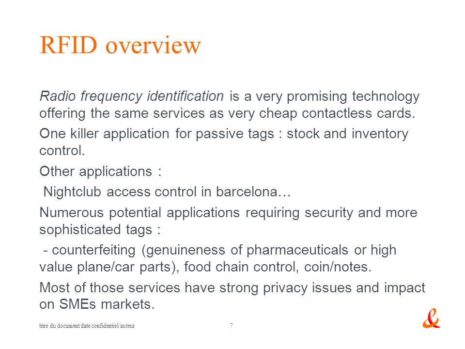 7 titre du document/date/confidentiel/auteur RFID overview Radio frequency identification is a very promising technology offering the same services as very cheap contactless cards.
