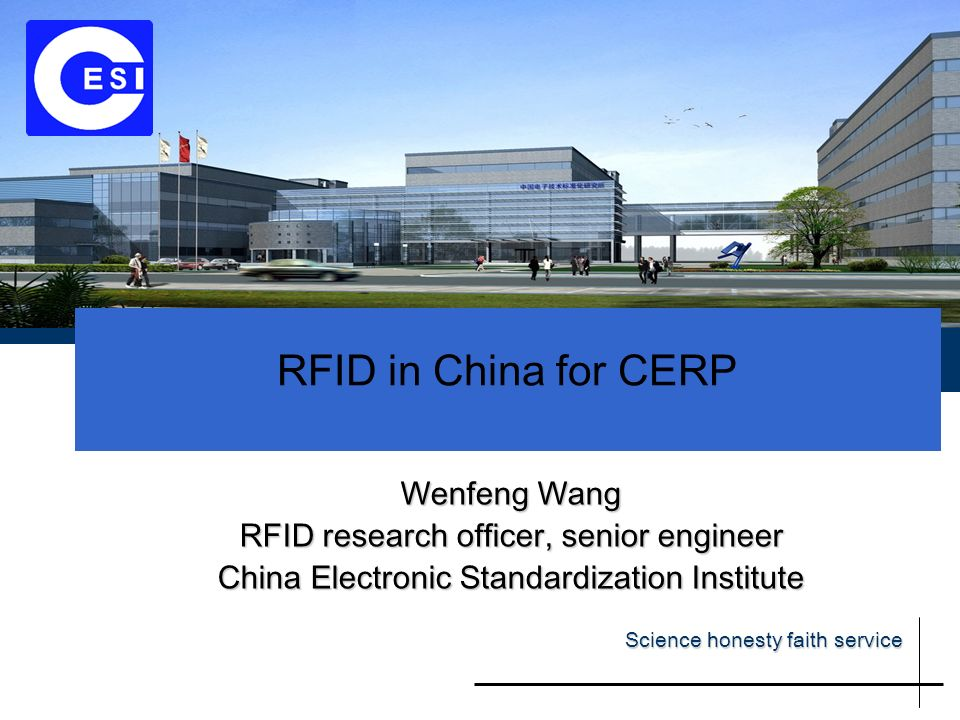 RFID in China for CERP Wenfeng Wang RFID research officer, senior engineer China Electronic Standardization Institute Science honesty faith service