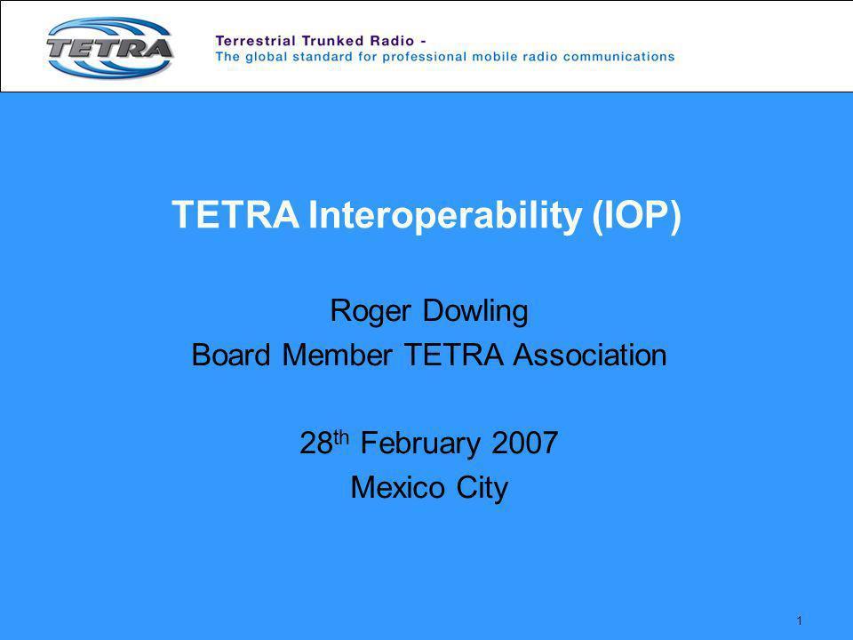 1 TETRA Interoperability (IOP) Roger Dowling Board Member TETRA Association 28 th February 2007 Mexico City