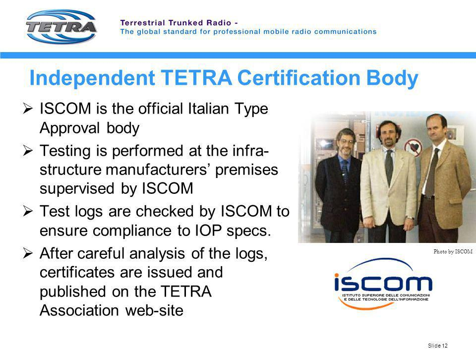 Slide 12 Independent TETRA Certification Body ISCOM is the official Italian Type Approval body Testing is performed at the infra- structure manufactur