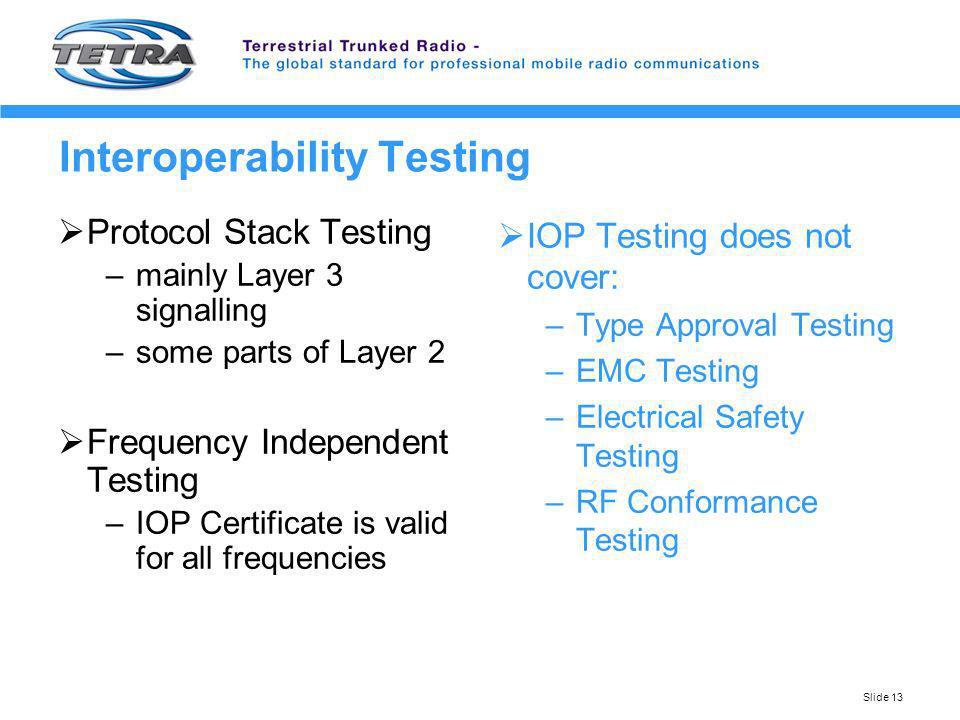 Slide 13 Interoperability Testing Protocol Stack Testing –mainly Layer 3 signalling –some parts of Layer 2 Frequency Independent Testing –IOP Certific