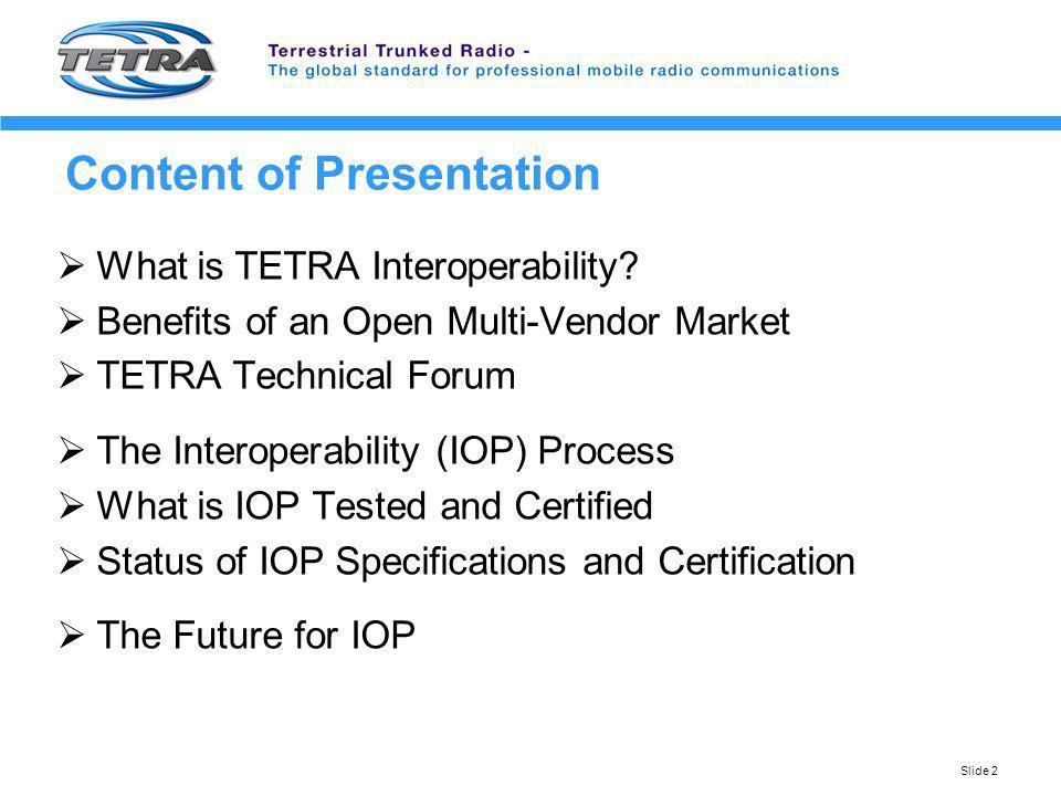 Slide 2 Content of Presentation What is TETRA Interoperability? Benefits of an Open Multi-Vendor Market TETRA Technical Forum The Interoperability (IO