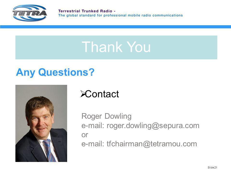 Slide 21 Any Questions? Contact Roger Dowling e-mail: roger.dowling@sepura.com or e-mail: tfchairman@tetramou.com Thank You