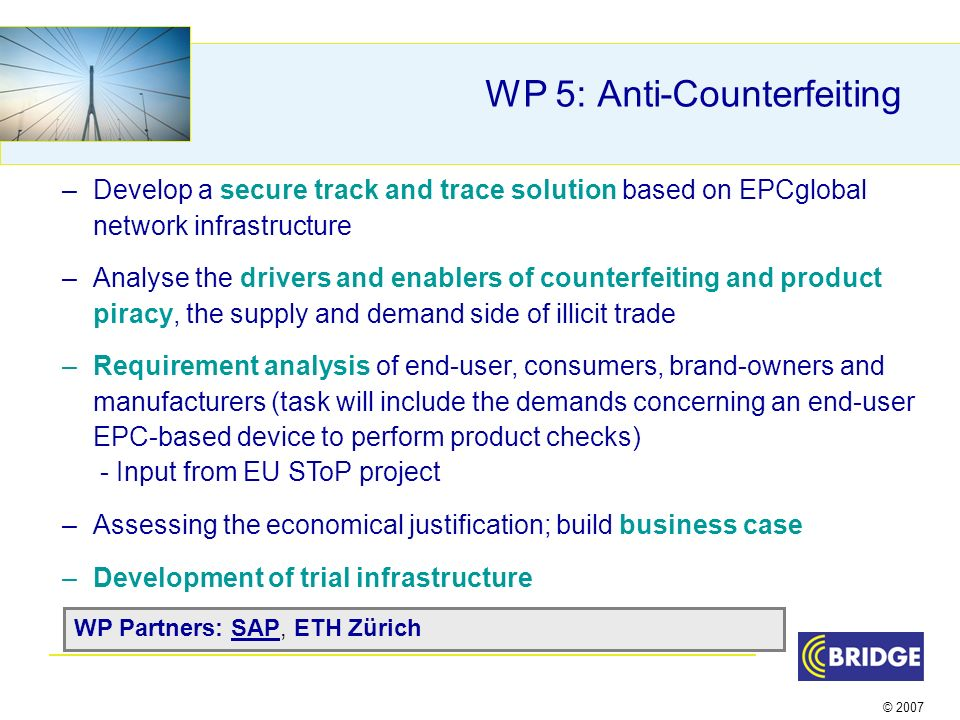 © 2007 WP 5: Anti-Counterfeiting –Develop a secure track and trace solution based on EPCglobal network infrastructure –Analyse the drivers and enablers of counterfeiting and product piracy, the supply and demand side of illicit trade –Requirement analysis of end-user, consumers, brand-owners and manufacturers (task will include the demands concerning an end-user EPC-based device to perform product checks) - Input from EU SToP project –Assessing the economical justification; build business case –Development of trial infrastructure WP Partners: SAP, ETH Zürich