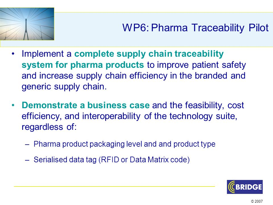 © 2007 WP6: Pharma Traceability Pilot Implement a complete supply chain traceability system for pharma products to improve patient safety and increase supply chain efficiency in the branded and generic supply chain.