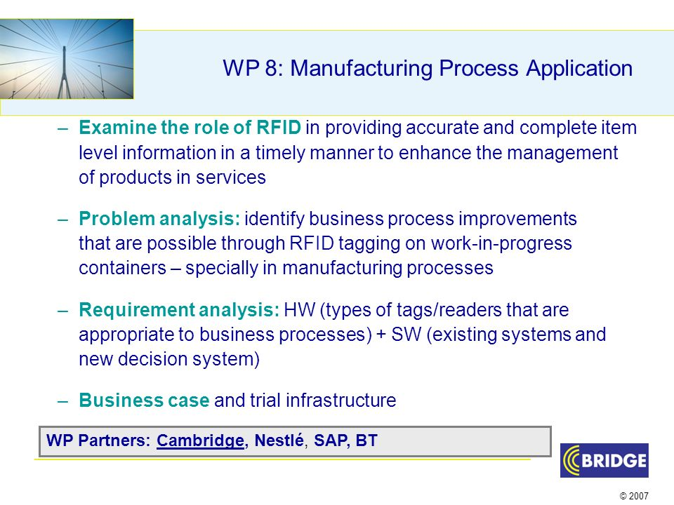 © 2007 WP 8: Manufacturing Process Application –Examine the role of RFID in providing accurate and complete item level information in a timely manner to enhance the management of products in services –Problem analysis: identify business process improvements that are possible through RFID tagging on work-in-progress containers – specially in manufacturing processes –Requirement analysis: HW (types of tags/readers that are appropriate to business processes) + SW (existing systems and new decision system) –Business case and trial infrastructure WP Partners: Cambridge, Nestlé, SAP, BT