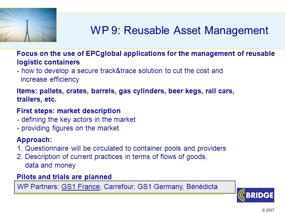 © 2007 WP 9: Reusable Asset Management Focus on the use of EPCglobal applications for the management of reusable logistic containers - how to develop a secure track&trace solution to cut the cost and increase efficiency Items: pallets, crates, barrels, gas cylinders, beer kegs, rail cars, trailers, etc.