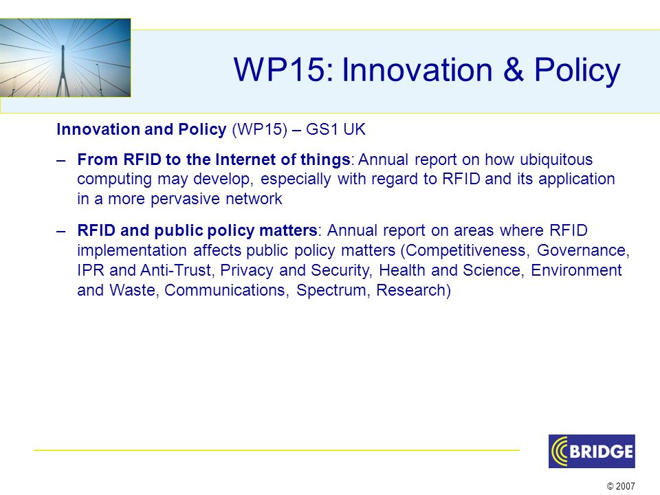 © 2007 WP15: Innovation & Policy Innovation and Policy (WP15) – GS1 UK –From RFID to the Internet of things: Annual report on how ubiquitous computing may develop, especially with regard to RFID and its application in a more pervasive network –RFID and public policy matters: Annual report on areas where RFID implementation affects public policy matters (Competitiveness, Governance, IPR and Anti-Trust, Privacy and Security, Health and Science, Environment and Waste, Communications, Spectrum, Research)