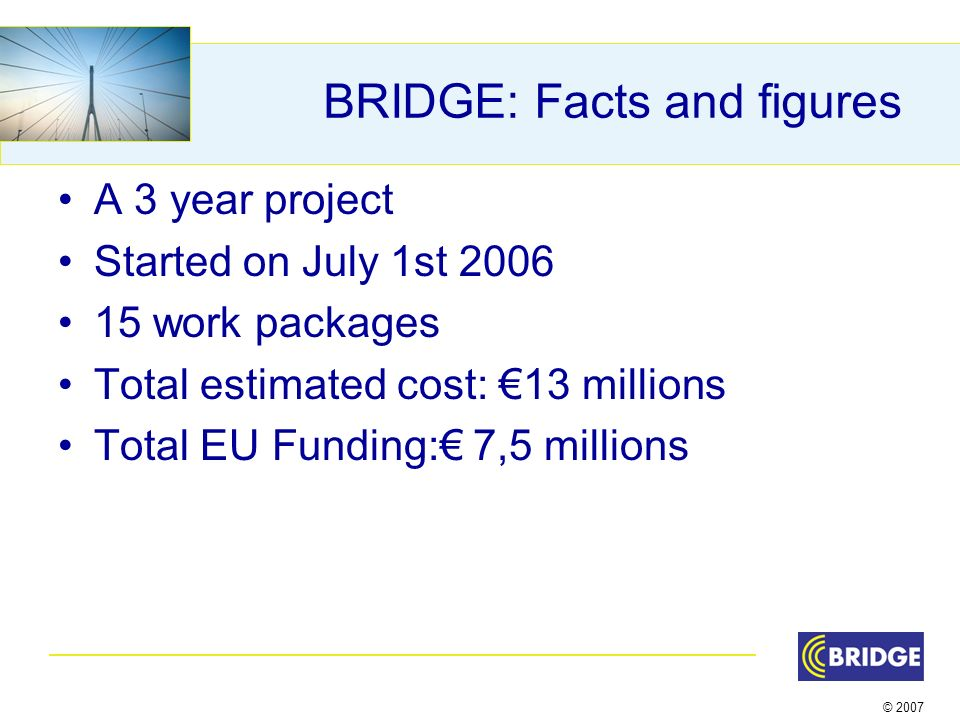 © 2007 BRIDGE: Facts and figures A 3 year project Started on July 1st work packages Total estimated cost: 13 millions Total EU Funding: 7,5 millions