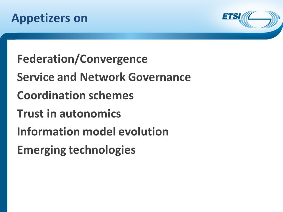 Appetizers on Federation/Convergence Service and Network Governance Coordination schemes Trust in autonomics Information model evolution Emerging technologies