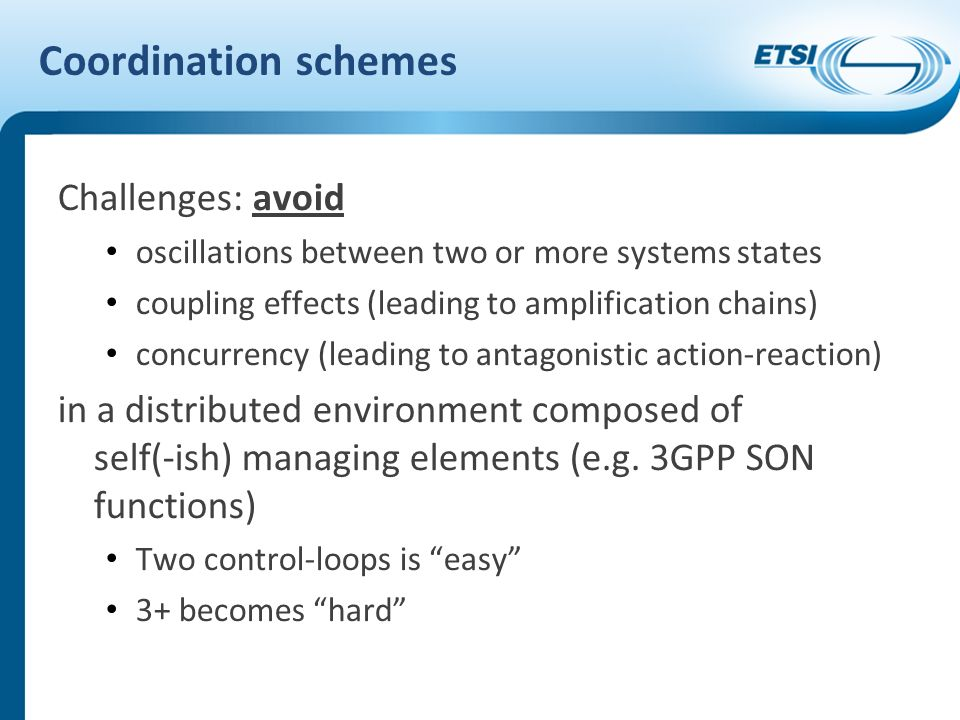 Coordination schemes Challenges: avoid oscillations between two or more systems states coupling effects (leading to amplification chains) concurrency (leading to antagonistic action-reaction) in a distributed environment composed of self(-ish) managing elements (e.g.