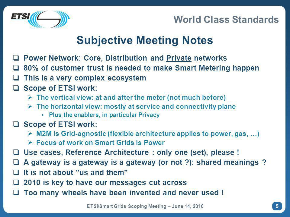 World Class Standards Subjective Meeting Notes Power Network: Core, Distribution and Private networks 80% of customer trust is needed to make Smart Metering happen This is a very complex ecosystem Scope of ETSI work: The vertical view: at and after the meter (not much before) The horizontal view: mostly at service and connectivity plane Plus the enablers, in particular Privacy Scope of ETSI work: M2M is Grid-agnostic (flexible architecture applies to power, gas, …) Focus of work on Smart Grids is Power Use cases, Reference Architecture : only one (set), please .