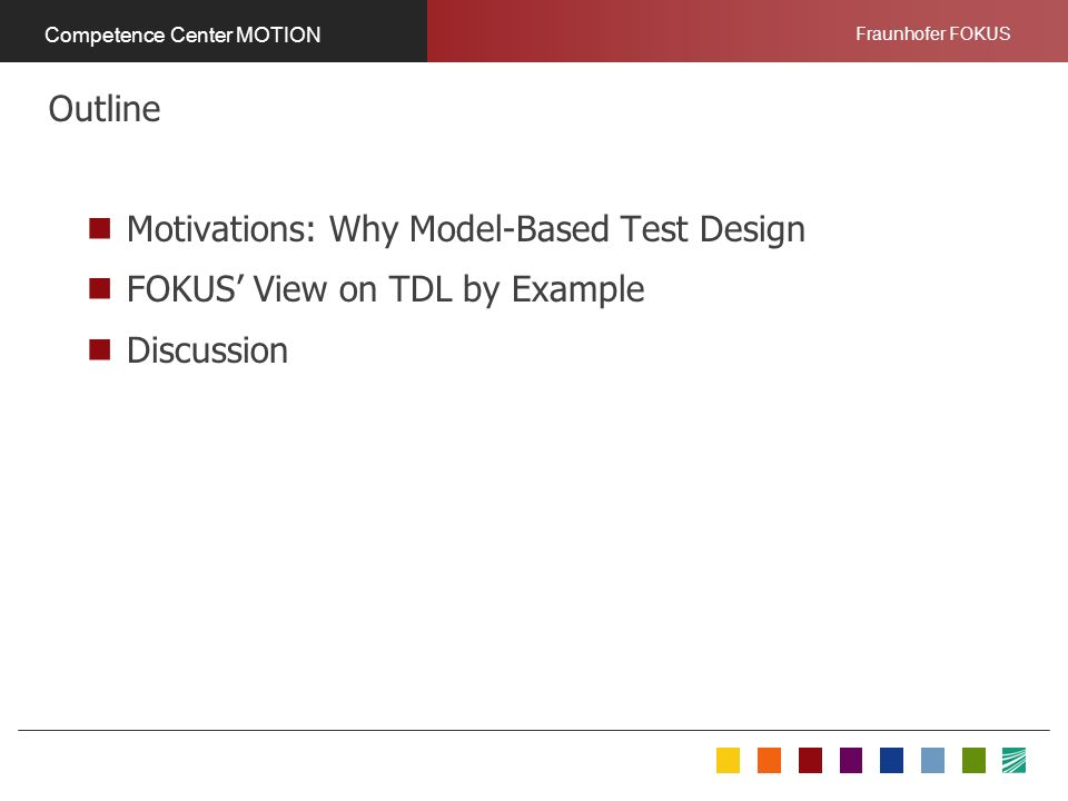 Fraunhofer FOKUS Competence Center MOTION Motivations: Why Model-Based Test Design FOKUS View on TDL by Example Discussion Outline