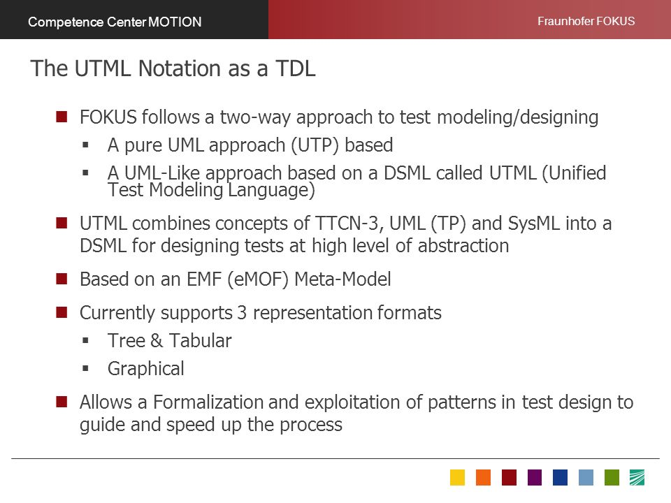 Fraunhofer FOKUS Competence Center MOTION FOKUS follows a two-way approach to test modeling/designing A pure UML approach (UTP) based A UML-Like approach based on a DSML called UTML (Unified Test Modeling Language) UTML combines concepts of TTCN-3, UML (TP) and SysML into a DSML for designing tests at high level of abstraction Based on an EMF (eMOF) Meta-Model Currently supports 3 representation formats Tree & Tabular Graphical Allows a Formalization and exploitation of patterns in test design to guide and speed up the process The UTML Notation as a TDL