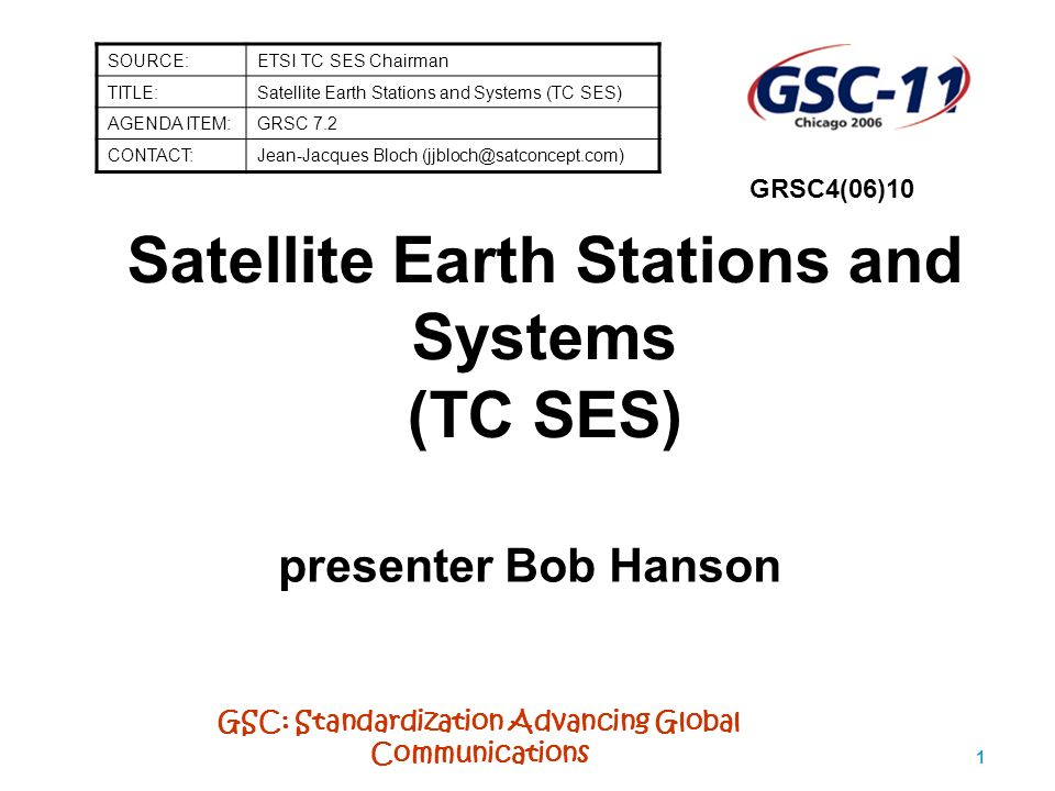 GSC: Standardization Advancing Global Communications 22 Working Group S-UMTS/IMT2000 S-UMTS (2) Current topics Study for Satellite UMTS (S-UMTS) Terminals in the 2.0 GHz bands under the Mobile Satellite Service (MSS) Based on EN 301 908-1/2 :Electromagnetic compatibility and Radio spectrum Matters (ERM); Base Stations (BS), Repeaters and User Equipment (UE) for IMT-2000 Third-Generation cellular networks DEN/SES-00283 Satellite Component of UMTS/IMT-2000; Harmonized standard for Satellite earth Station for UMTS; Part 1: Intermediate Module Repeater (IMR) operating in the 1 980 MHz to 2 010 MHz (earth-to-space) and 2 170 MHz to 2 200 MHz (space-to-earth) frequency bands Part 2: User Equipment (UE) operating in the 2170 to 2200 MHz (space-to-earth) and 1980 to 2010 MHz (earth-to-space) frequency bands Proposed schedule TC SES Approval in 2006 Details on activity