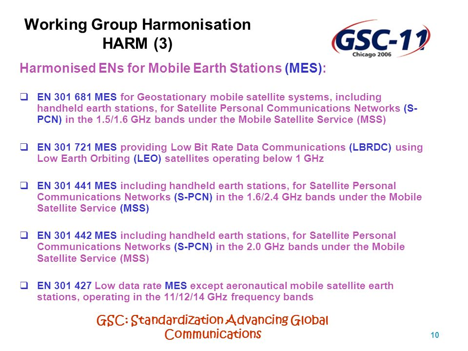 GSC: Standardization Advancing Global Communications 10 Working Group Harmonisation HARM (3) Harmonised ENs for Mobile Earth Stations (MES): EN 301 681 MES for Geostationary mobile satellite systems, including handheld earth stations, for Satellite Personal Communications Networks (S- PCN) in the 1.5/1.6 GHz bands under the Mobile Satellite Service (MSS) EN 301 721 MES providing Low Bit Rate Data Communications (LBRDC) using Low Earth Orbiting (LEO) satellites operating below 1 GHz EN 301 441 MES including handheld earth stations, for Satellite Personal Communications Networks (S-PCN) in the 1.6/2.4 GHz bands under the Mobile Satellite Service (MSS) EN 301 442 MES including handheld earth stations, for Satellite Personal Communications Networks (S-PCN) in the 2.0 GHz bands under the Mobile Satellite Service (MSS) EN 301 427 Low data rate MES except aeronautical mobile satellite earth stations, operating in the 11/12/14 GHz frequency bands