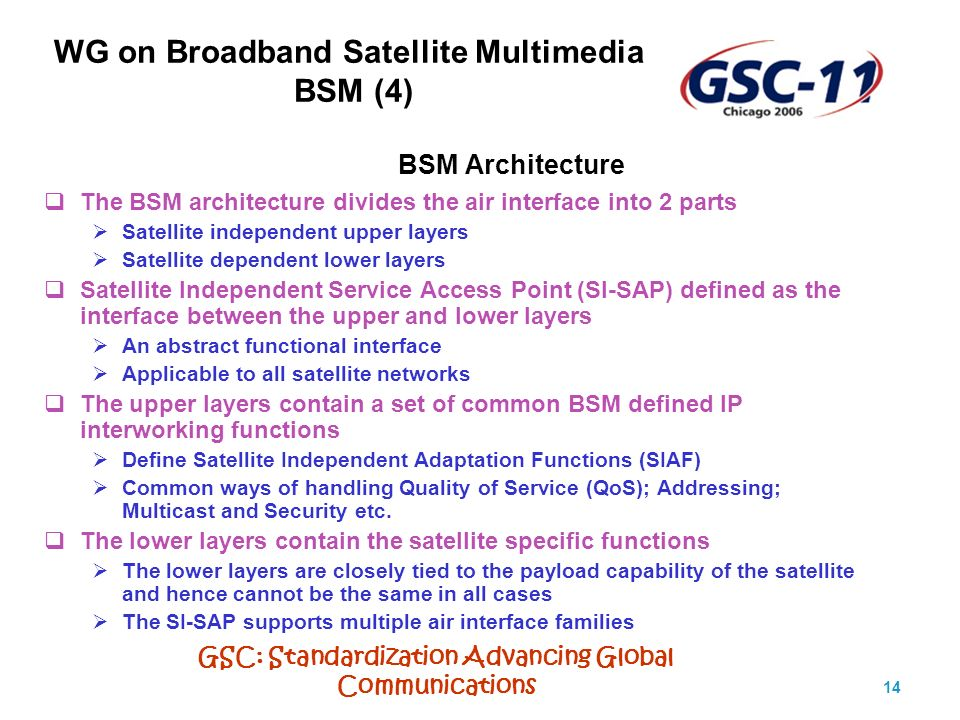 GSC: Standardization Advancing Global Communications 14 BSM Architecture The BSM architecture divides the air interface into 2 parts Satellite independent upper layers Satellite dependent lower layers Satellite Independent Service Access Point (SI-SAP) defined as the interface between the upper and lower layers An abstract functional interface Applicable to all satellite networks The upper layers contain a set of common BSM defined IP interworking functions Define Satellite Independent Adaptation Functions (SIAF) Common ways of handling Quality of Service (QoS); Addressing; Multicast and Security etc.