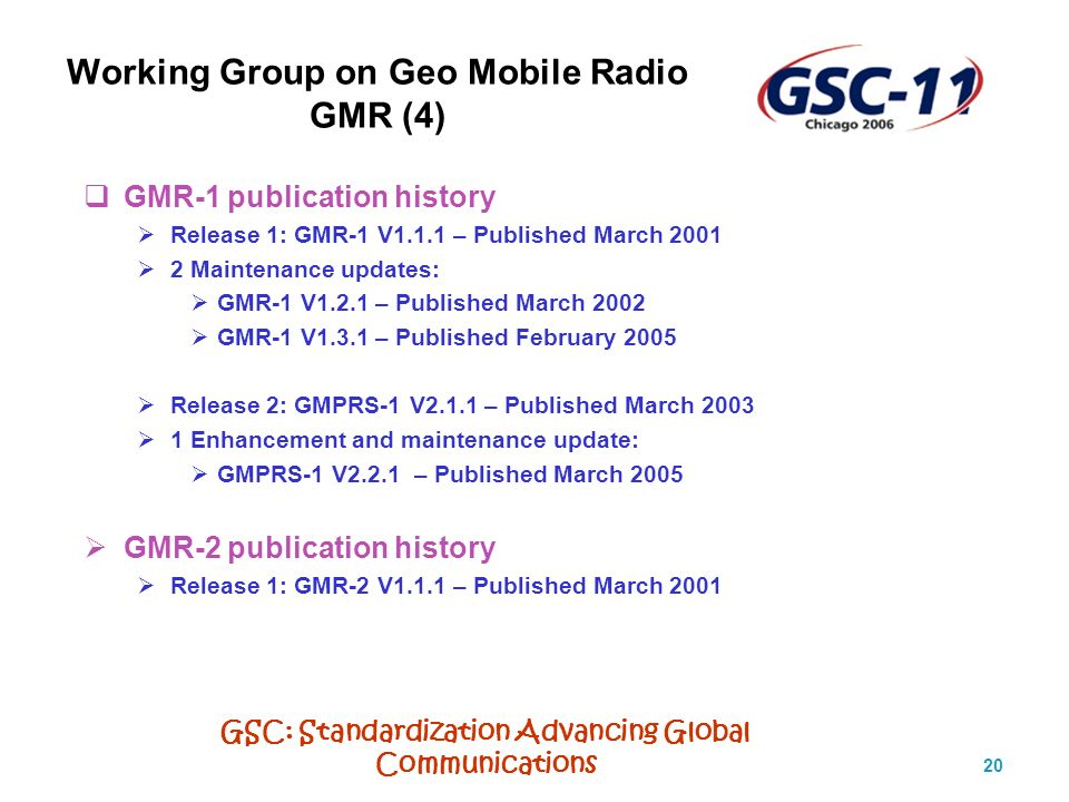 GSC: Standardization Advancing Global Communications 20 Working Group on Geo Mobile Radio GMR (4) GMR-1 publication history Release 1: GMR-1 V1.1.1 – Published March 2001 2 Maintenance updates: GMR-1 V1.2.1 – Published March 2002 GMR-1 V1.3.1 – Published February 2005 Release 2: GMPRS-1 V2.1.1 – Published March 2003 1 Enhancement and maintenance update: GMPRS-1 V2.2.1 – Published March 2005 GMR-2 publication history Release 1: GMR-2 V1.1.1 – Published March 2001